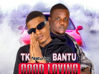 TK – Good Loving Ft. Bantu
