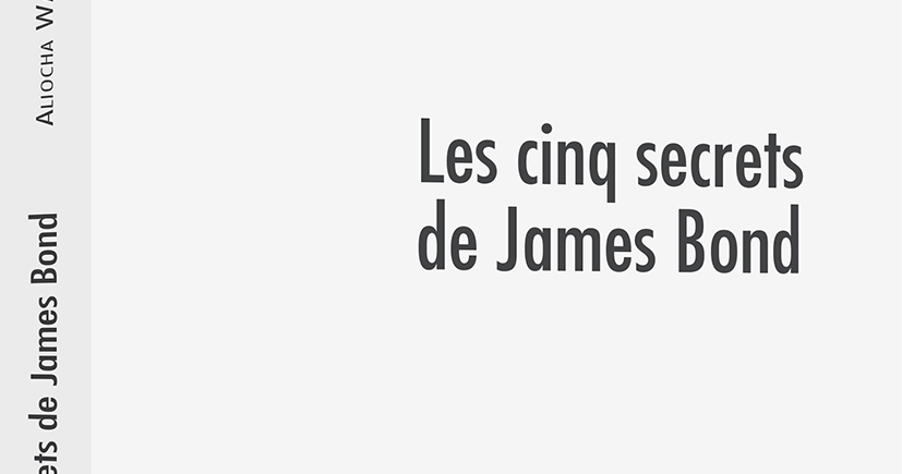 Les cinqs secrets de James Bond : nouvel essai en librairie, par Aliocha Wald Lasowski