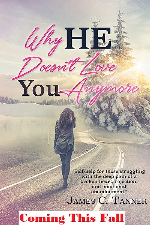 Why He Doesn't Love You Anymore by James C Tanner. Self-help for those struggling with the pain of a broken heart, rejection, and emotional abandonment.