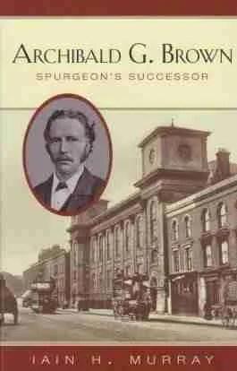 Life of Archibald G. Brown by Iain H. Murray C. H. Spurgeon Baptist Preacher