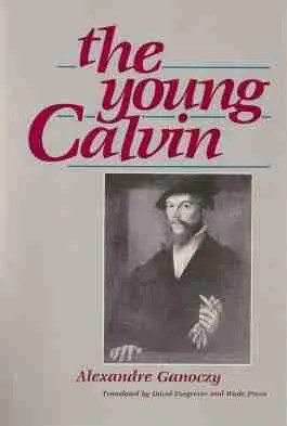 The Young John Calvin by Aexandre Ganoczy