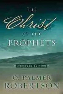 The Christ of the Prophets O Palmer Robertson Reformed Christian Books