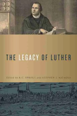 The Legacy of Martin Luther edited by R. C. Sproul and Stephen J. Nichols