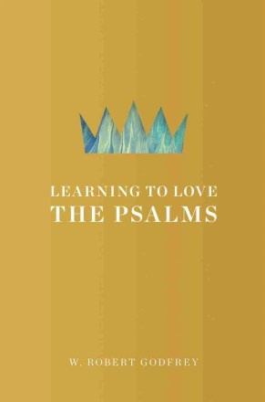 Learning to Love the Psalms by W Robert Godfrey Reformation Trust