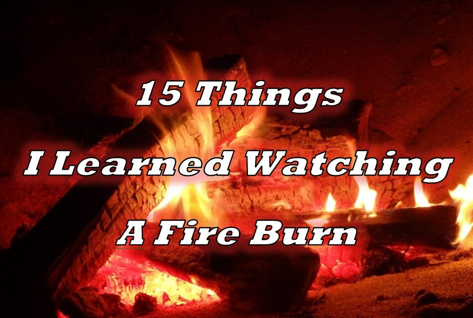 15 Things I Learned Watching a Fire Burn