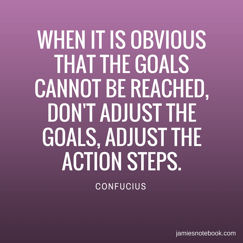 WHEN IT IS OBVIOUS THAT THE GOALS CANNOT BE REACHED, DON'T ADJUST THE GOALS, ADJUST THE ACTION STEPS.