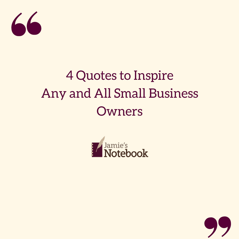 4 Quotes To Inspire Any And All Small Business Owners Jamies