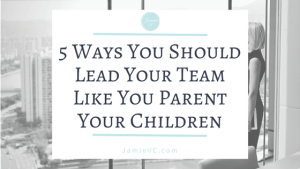 5 Ways You Should Lead Your Team Like You Parent Your Children