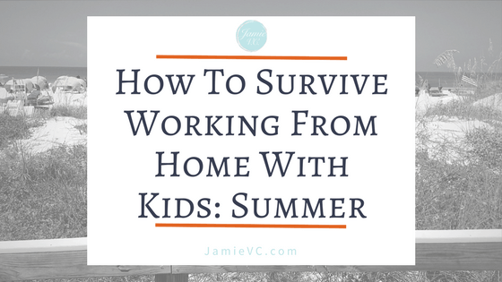 How To Survive Working From Home With Kids: Summer