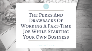 The Perks And Drawbacks of Working A Part-Time Job While Starting You Own Business