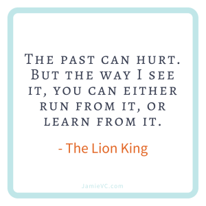 The past can hurt. But the way I see it, you can either run from it, or learn from it. – The Lion King