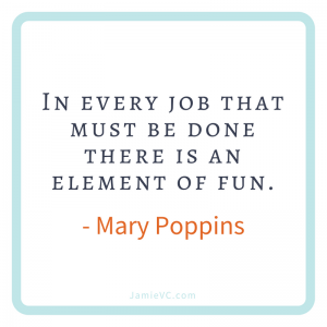 In every job that must be done there is an element of fun – Mary Poppins