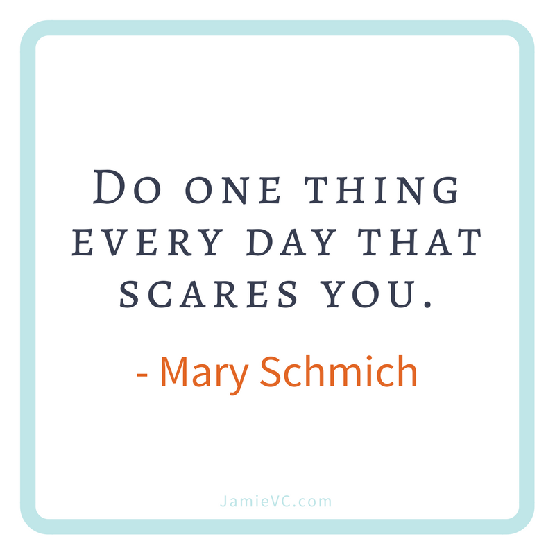 """""""Do one thing every day that scares you."""" Mary Schmich"""