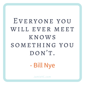 """""""Everyone you will ever meet knows something you don't."""" Bill Nye"""