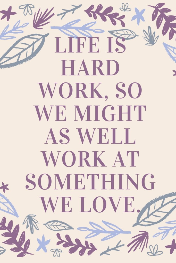 Life is hard work, so we might as well work at something we love.