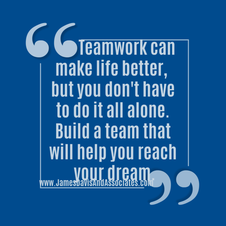 Teamwork can make life better, you don't have to do it all alone. Build a team that will help you reach your dream._