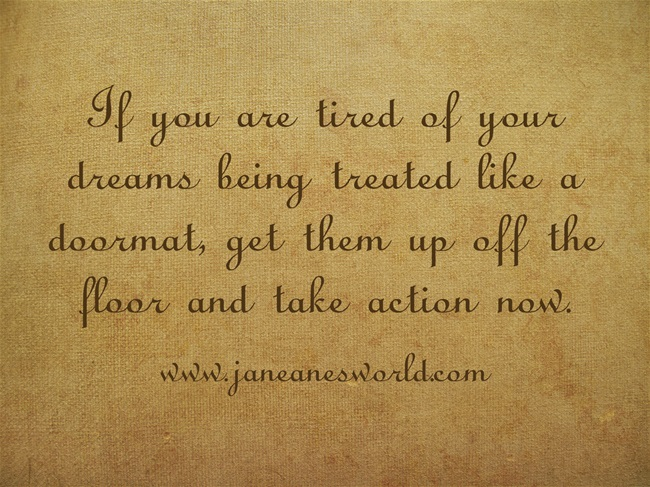 If you are tired of your dreams being treated like a doormat, get them upoff the floor and take action now.