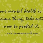 Your mental health is a precious thing, take action now to protect it www.janeanesworld.com