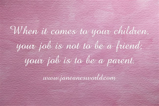 be a parent and not a friend www.janeanesworld.com