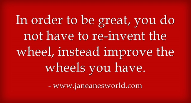 In business as in life, it is important to adapt and improve, but you do not have to reinvent the wheel in order to so it. In order to improve and grow, you must look deep before you leap and move forward with a plan. Think of the goal not as finding a new way to catch mice, but as building a better mousetrap.