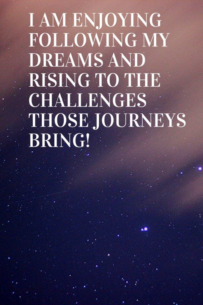 I am enjoying following my dreams and rising to the challenges those journeys bring!