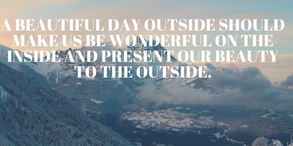 A beautiful day outside should make us be wonderful on the inside and present our beauty to the outside.