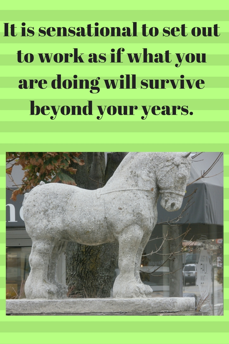 It is sensational to set out to work as if what you are doing will survive beyond your years.