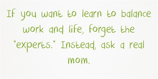 "If you want to learn to balance work and life, forget the ""experts."" Instead ask a real mom."