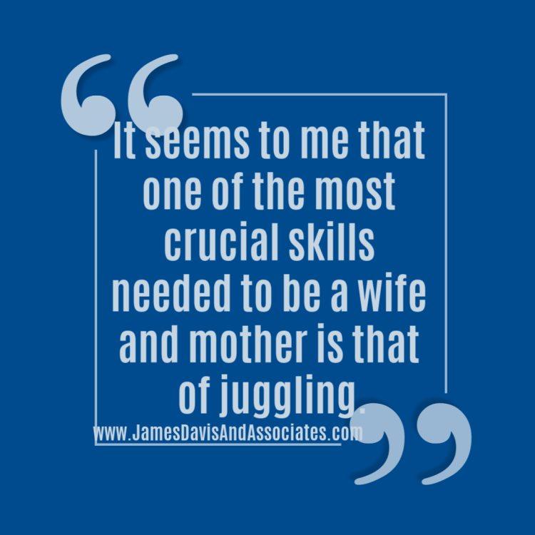It seems to me that one of the most crucial skills needed to be a wife and mother is that of juggling