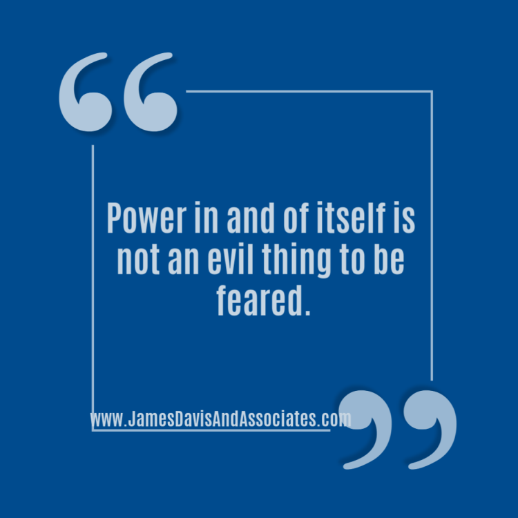 Power in and of itself is not an evil thing to be feared.