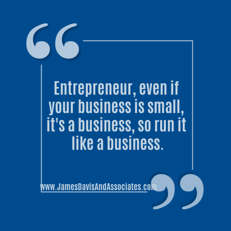 Entrepreneur, even if your business is small, it's a business, so run it like a business.