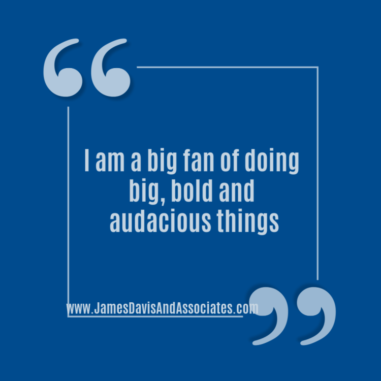 I am a big fan of doing big, bold and audacious things