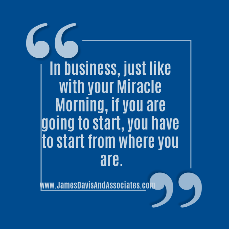 In business, just like with your Miracle Morning, if you are going to start, you have to start from where you are.