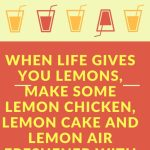 When life gives you lemons, make some lemon chicken, lemon cake and lemon air fresher with the leftovers. Turn your burden into blessings.