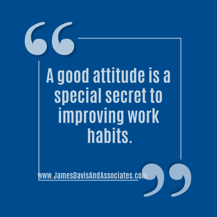 A good attitude is a special secret to improving work habits.