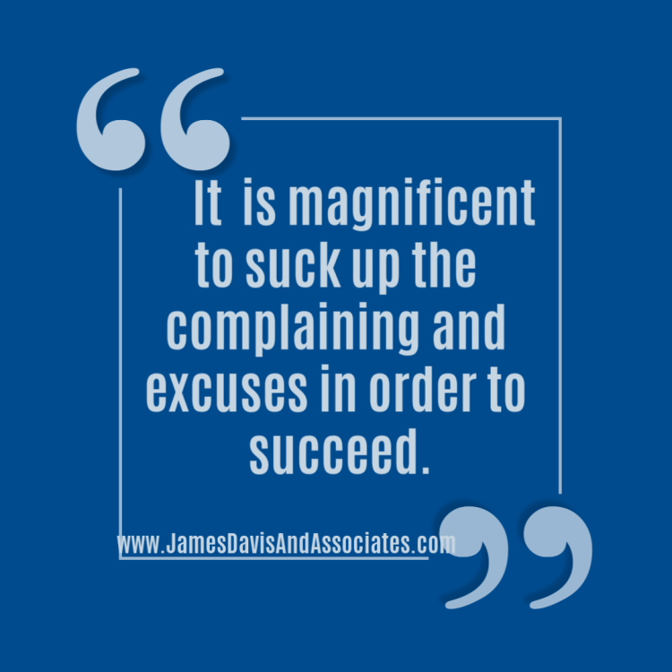 is magnificent to suck up the complaining and excuses in order to succeed.