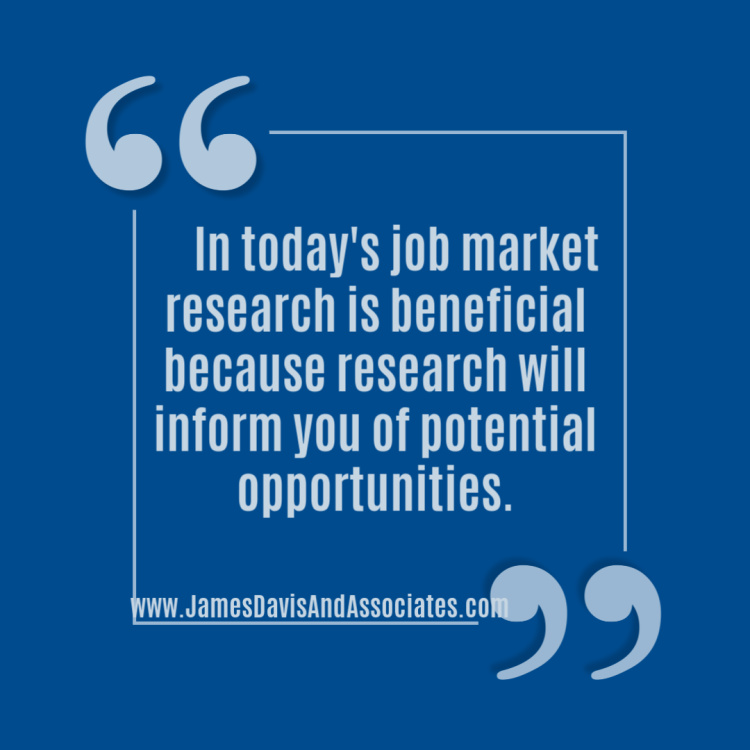 In today's job market research is beneficial because research will inform you of potential opportunities