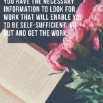 Once you have completed your research and feel you have thenecessary information to look for work that will enable you to be self-sufficient, go out and get the work.