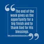 The end of the week gives us the opportunity for a big finish and to thank God for His blessings.