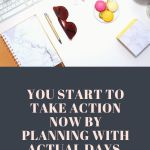 "You start to take action now by planning with actual days, not ""Someday."""