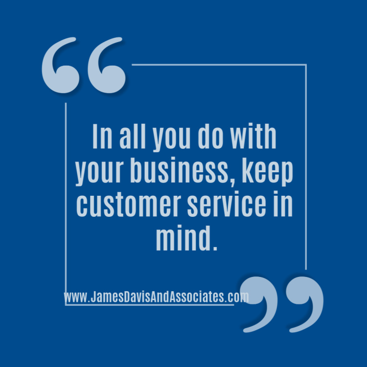 In all you do with your business, keep customer service in mind.""