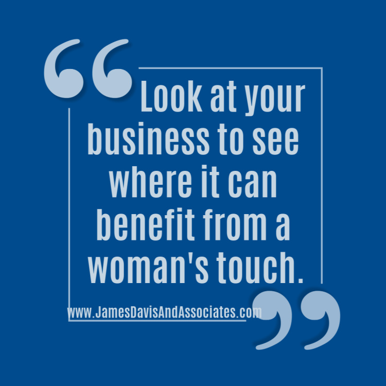 Look at your business to see where it can benefit from a woman's touch.