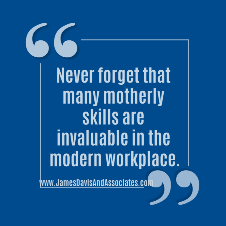 Never forget that many motherly skills are invaluable in the modern workplace.