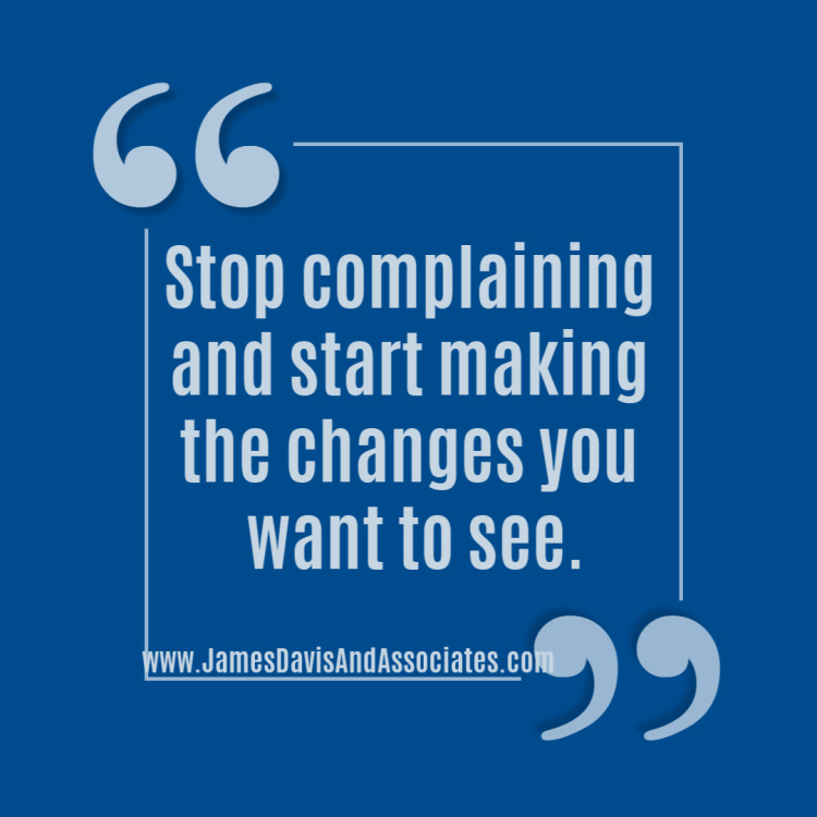 Stop complaining and start making the changes you want to see.