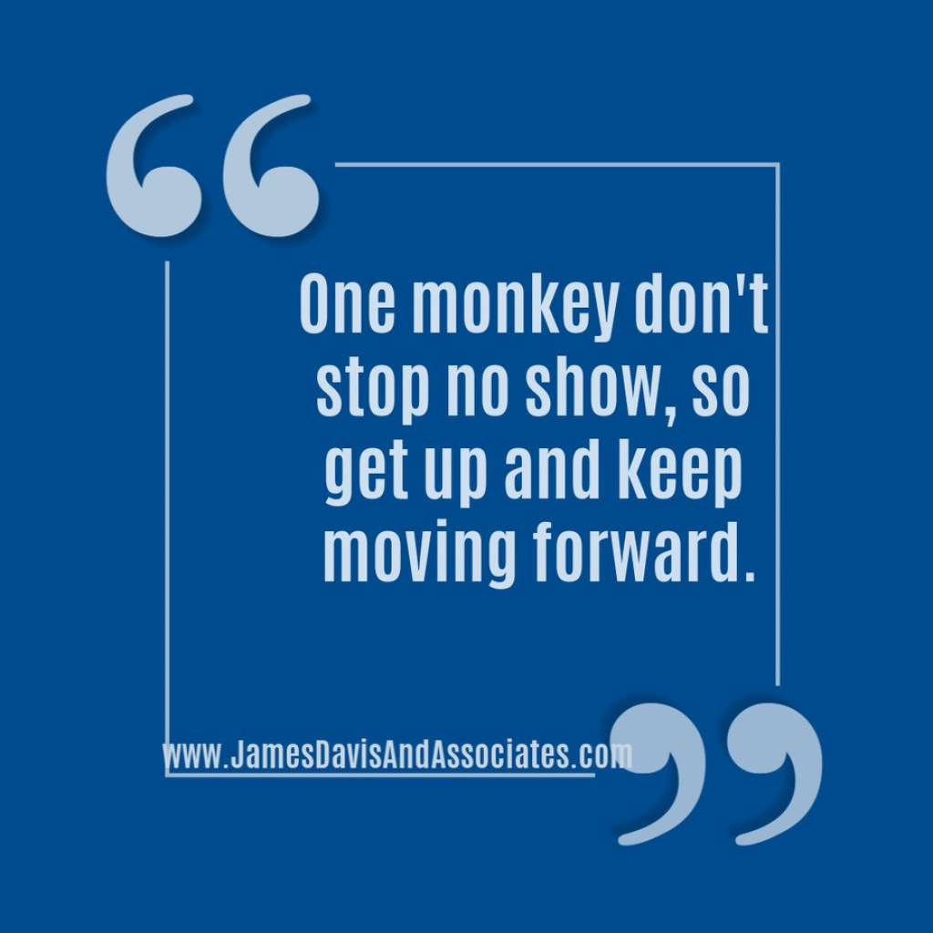 One monkey don't stop no show, so get up and keep moving forward.