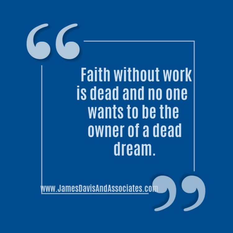 Faith without work is dead and no one   wants to be the owner of a dead dream.