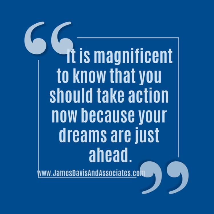 It is magnificent to know that you should take action now because your dreams are just ahead.