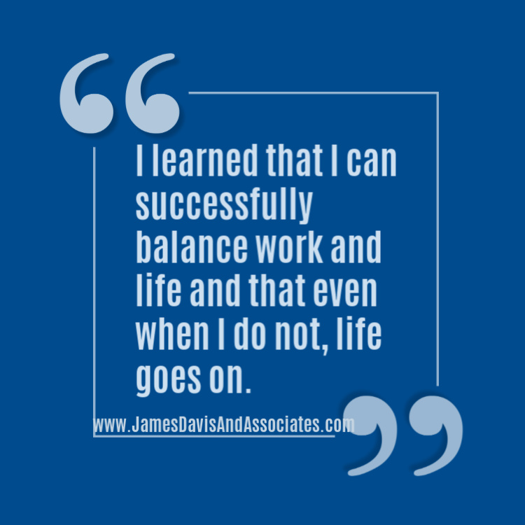 I learned that I can successfully balance work and life and that even when I do not, life goes on.