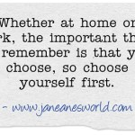 When choosing how to balance work and home, be smart, choose yourself. It is not smart to choose others first. You are worth it.