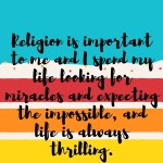 """text box with words"""" religion is important to me and I spend my life looking for miracles, expecting the impossible and life is always thrilling."""""""